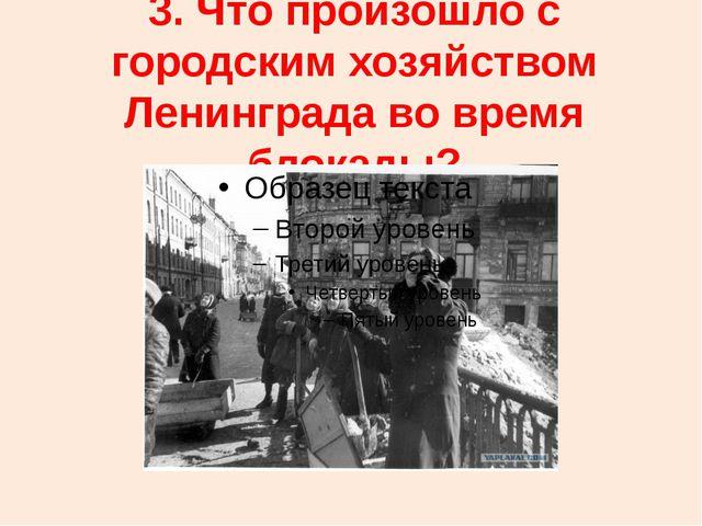 3. Что произошло с городским хозяйством Ленинграда во время блокады?