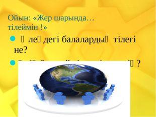 Ойын: «Жер шарында… тілеймін !»    Өлеңдегі балалардың тілегі не? Өзің қан