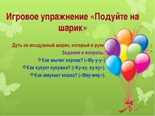 Игровое упражнение «Подуйте на шарик» Дуть на воздушный шарик, который в руке