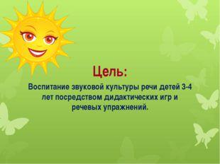 Цель: Воспитание звуковой культуры речи детей 3-4 лет посредством дидактичес