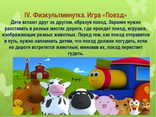 IV. Физкультминутка. Игра «Поезд» Дети встают друг за другом, образуя поезд.