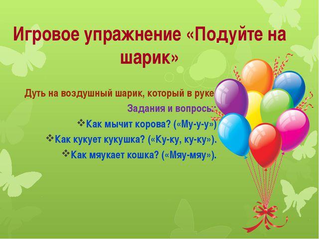 Игровое упражнение «Подуйте на шарик» Дуть на воздушный шарик, который в руке...