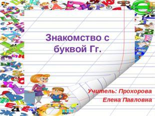 Знакомство с буквой Гг. Учитель: Прохорова Елена Павловна
