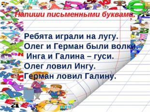 Напиши письменными буквами. Ребята играли на лугу. Олег и Герман были волки.