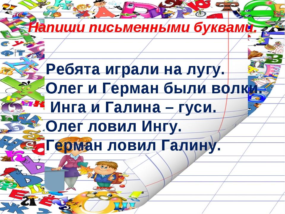 Напиши письменными буквами. Ребята играли на лугу. Олег и Герман были волки....