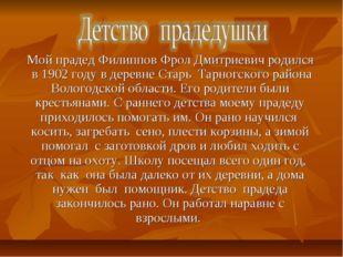 Мой прадед Филиппов Фрол Дмитриевич родился в 1902 году в деревне Старь Тарн