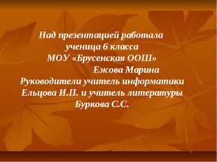 Над презентацией работала ученица 6 класса МОУ «Брусенская ООШ» Ежова Марина