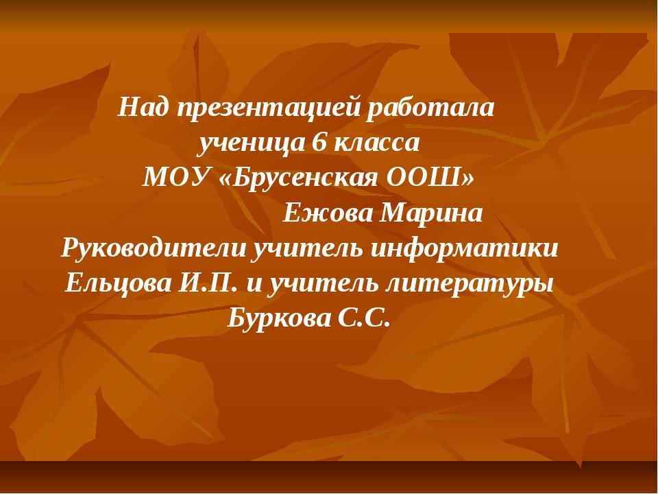 Над презентацией работала ученица 6 класса МОУ «Брусенская ООШ» Ежова Марина...