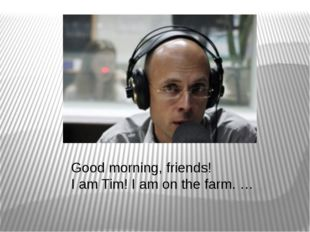 Good morning, friends! I am Tim! I am on the farm. …
