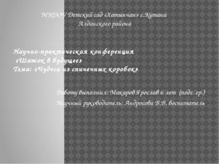 Научно-практическая конференция «Шажок в будущее» Тема: «Чудеса из спичечных