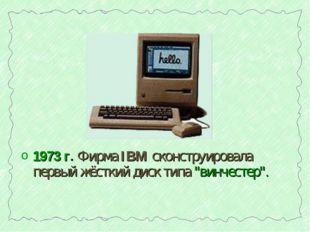 """1973 г. Фирма IBM сконструировала первый жёсткий диск типа """"винчестер""""."""
