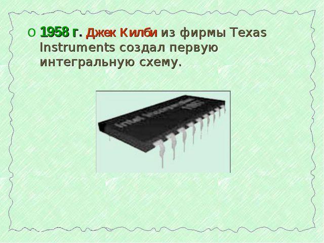 1958 г. Джек Килби из фирмы Texas Instruments создал первую интегральную схему.