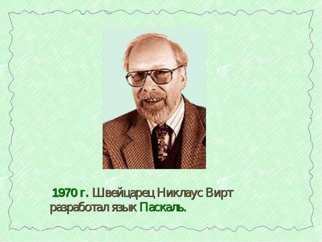 1970 г. Швейцарец Никлаус Вирт разработал язык Паскаль.