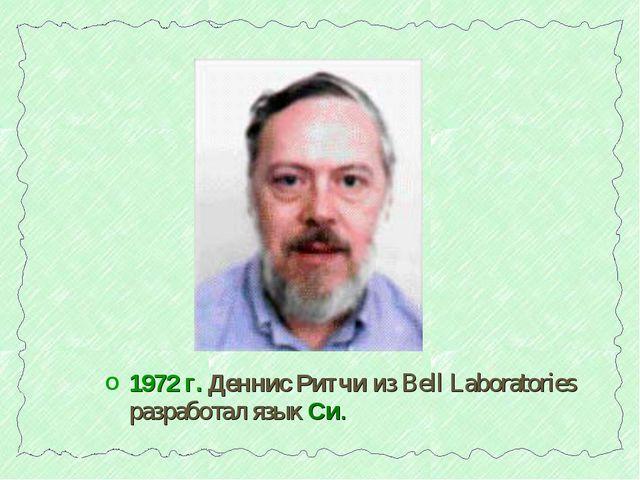 1972 г. Деннис Ритчи из Bell Laboratories разработал язык Си.