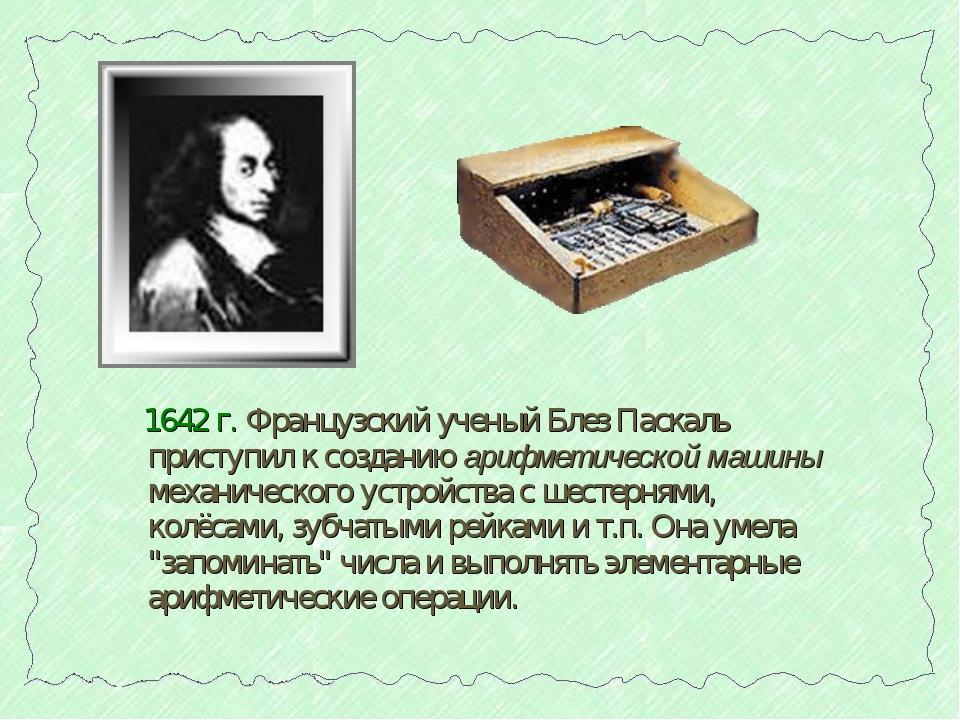 1642 г. Французский ученый Блез Паскаль приступил к созданию арифметической...