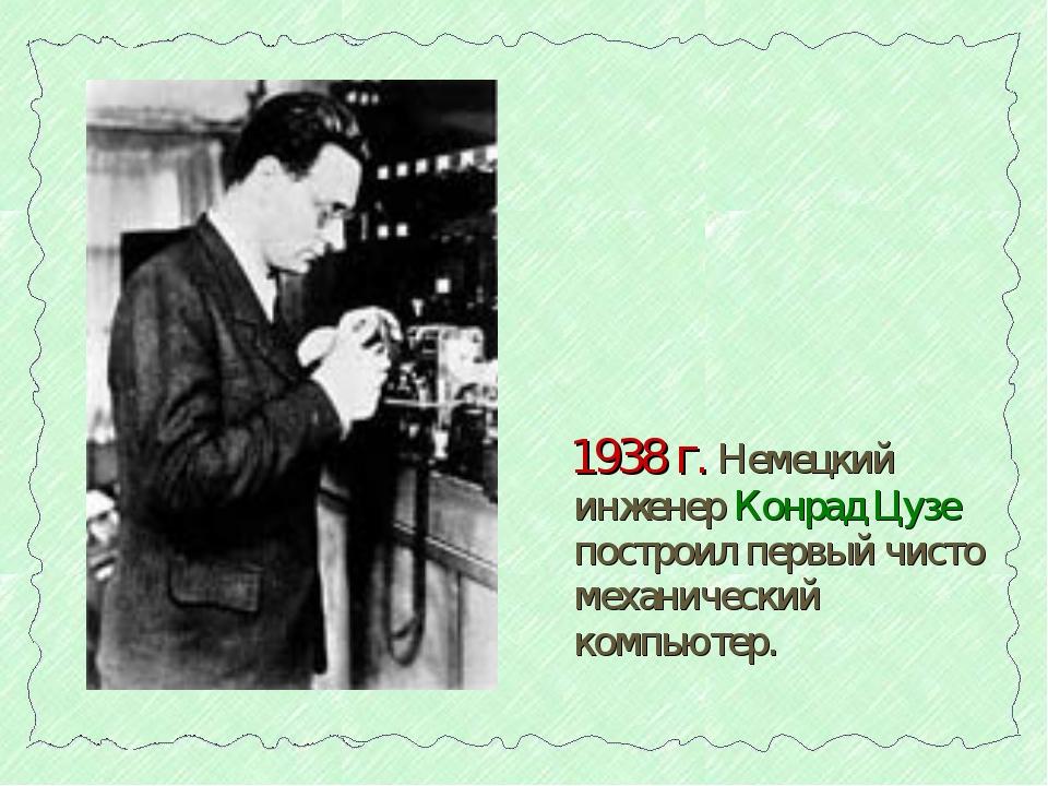 1938 г. Немецкий инженер Конрад Цузе построил первый чисто механический комп...
