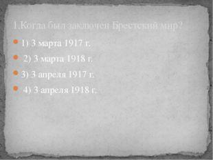 1) 3 марта 1917 г. 2) 3 марта 1918 г. 3) 3 апреля 1917 г. 4) 3 апреля 1918 г.