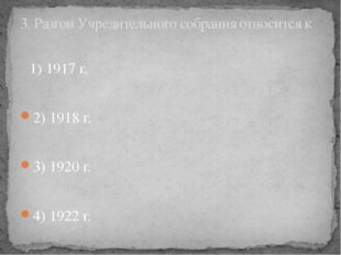 1) 1917 г. 2) 1918 г. 3) 1920 г. 4) 1922 г. 3. Разгон Учредительного собрани