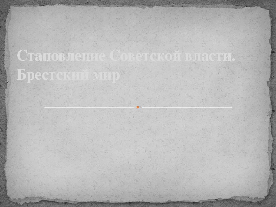 Становление Советской власти. Брестский мир