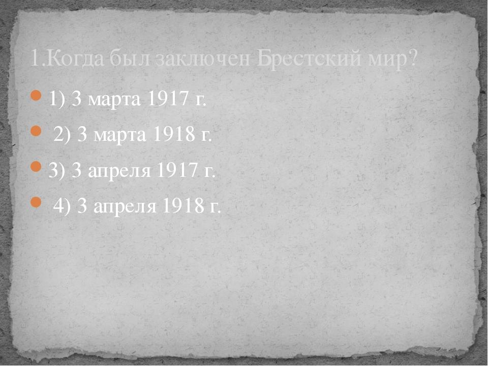 1) 3 марта 1917 г. 2) 3 марта 1918 г. 3) 3 апреля 1917 г. 4) 3 апреля 1918 г....