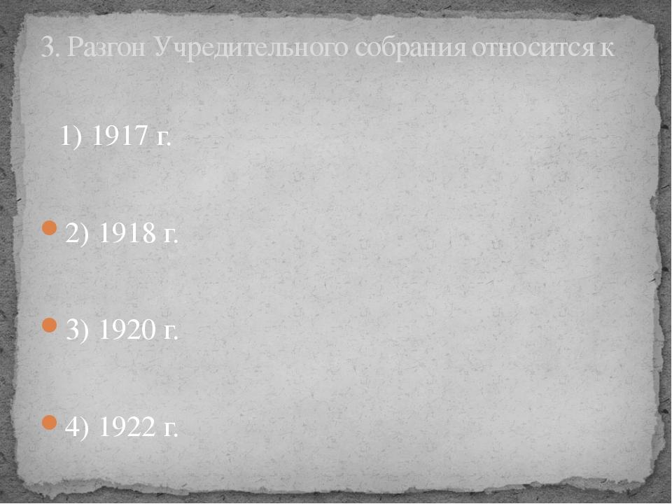 1) 1917 г. 2) 1918 г. 3) 1920 г. 4) 1922 г. 3. Разгон Учредительного собрани...