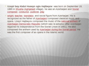 Uzeyir bey Abdul Huseyn oglu Hajibeyov  was born on September 18, 1885 in Shu