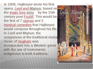 In 1908, Hajibeyov wrote his first opera, Leyli and Majnun, based on the trag