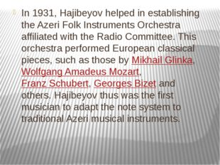In 1931, Hajibeyov helped in establishing the Azeri Folk Instruments Orchestr