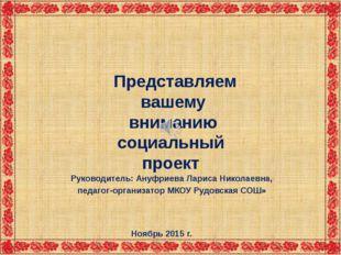 Представляем вашему вниманию социальный проект Руководитель: Ануфриева Ларис