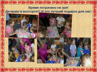 Время потрачено не зря! Детишки в восторге!!! И это лучший подарок для нас!