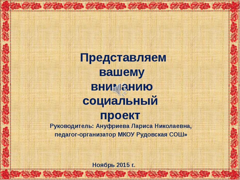 Представляем вашему вниманию социальный проект Руководитель: Ануфриева Ларис...