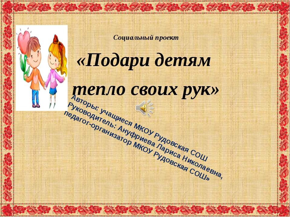 Социальный проект «Подари детям тепло своих рук» Авторы: учащиеся МКОУ Рудов...