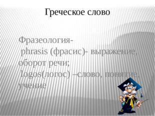 Греческое слово Фразеология- phrasis (фрасис)- выражение, оборот речи; logos(