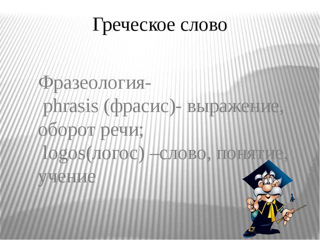 Греческое слово Фразеология- phrasis (фрасис)- выражение, оборот речи; logos(...