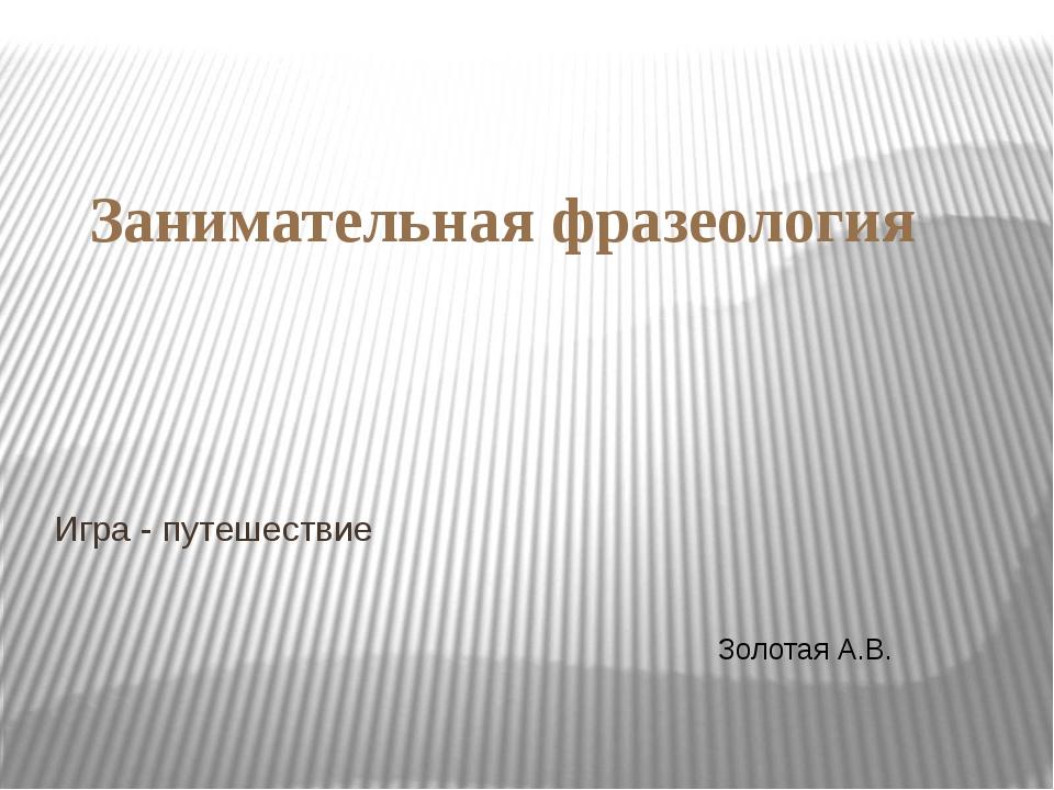 Занимательная фразеология Игра - путешествие Золотая А.В.