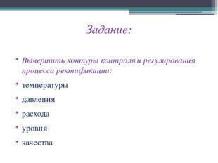 Задание: Вычертить контуры контроля и регулирования процесса ректификации: те