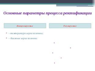 Основные параметры процесса ректификации Контролируемые: Регулируемые: - темп