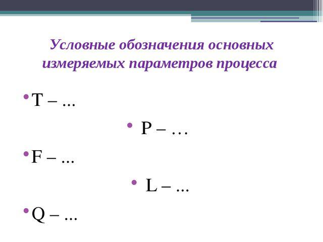 Условные обозначения основных измеряемых параметров процесса Т – ... Р – … F...