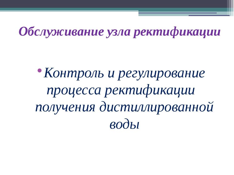 Обслуживание узла ректификации Контроль и регулирование процесса ректификации...