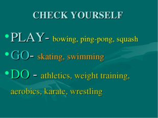 CHECK YOURSELF PLAY- bowing, ping-pong, squash GO- skating, swimming DO - ath