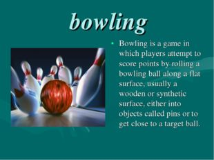 bowling Bowling is a game in which players attempt to score points by rollin