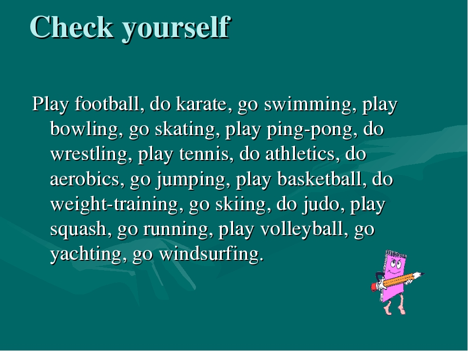 Check yourself Play football, do karate, go swimming, play bowling, go skatin...