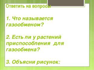 Ответить на вопросы 1. Что называется газообменом? 2. Есть ли у растений прис