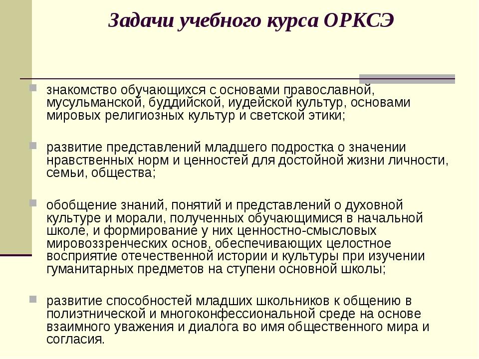Задачи учебного курса ОРКСЭ знакомство обучающихся с основами православной, м...