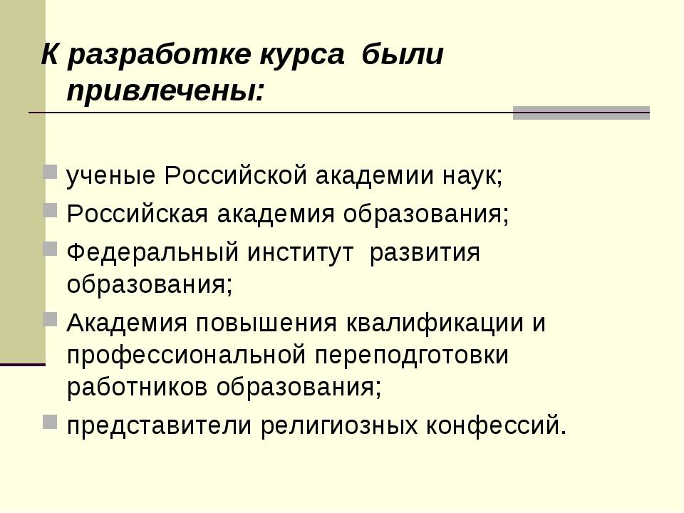 К разработке курса были привлечены: ученые Российской академии наук; Российс...