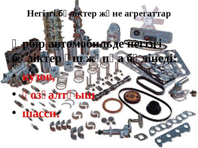 Негізгі бөліктер және агрегаттар Әрбір автомобильде негізгі бөліктер үш жұпқа...