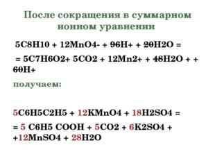 После сокращения в суммарном ионном уравнении 5C8H10+ 12MnO4-+ 96H++ 20H2O