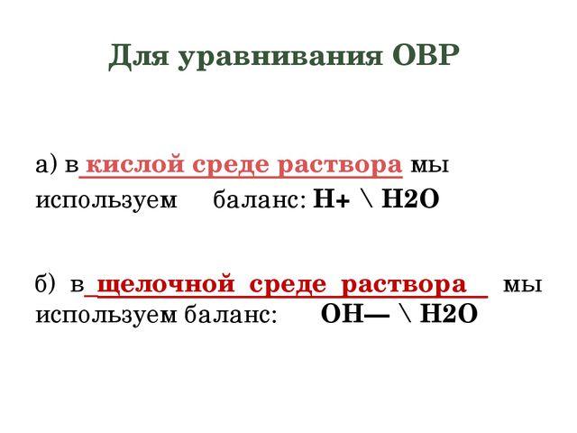 Для уравнивания ОВР а) вкислой среде растворамы используем баланс:H+\ H2O...