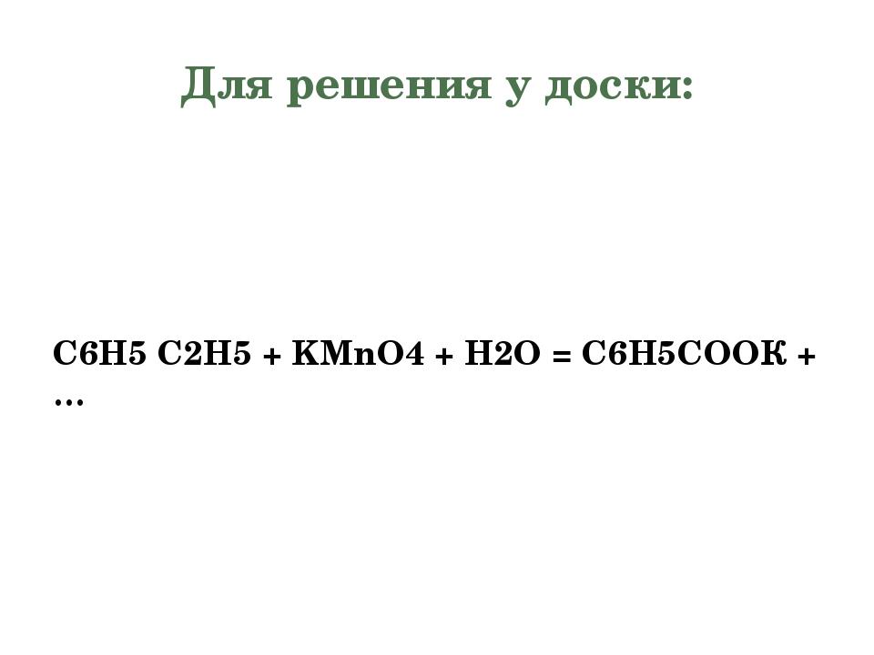 Для решения у доски: С6Н5 C2H5+ KMnO4+ H2O = С6Н5СООК + … 23.10.2015 Семина...