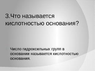 3.Что называется кислотностью основания? Число гидроксильных групп в основани